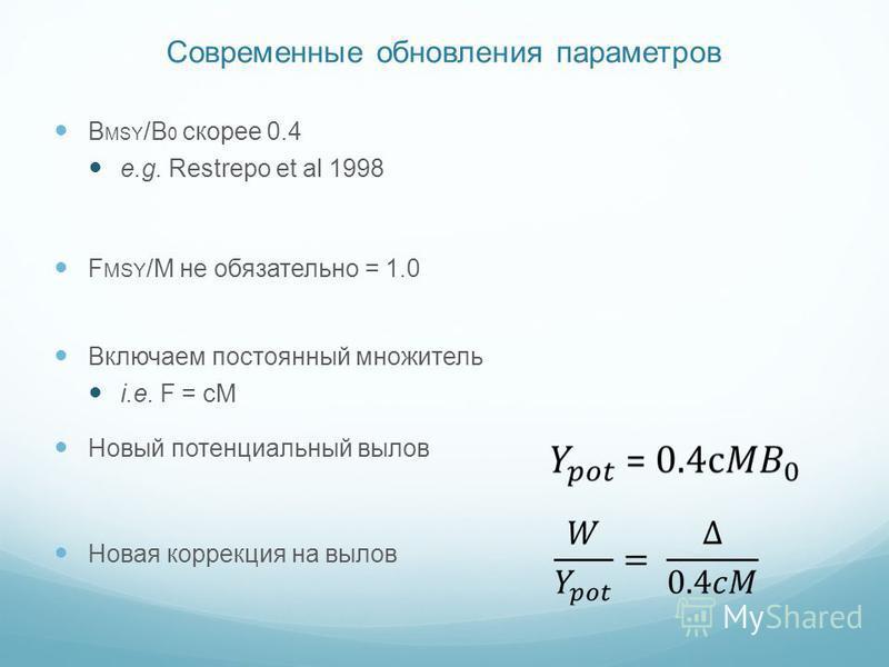 Современные обновления параметров B MSY /B 0 скорее 0.4 e.g. Restrepo et al 1998 F MSY /M не обязательно = 1.0 Включаем постоянный множитель i.e. F = cM Новый потенциальный вылов Новая коррекция на вылов