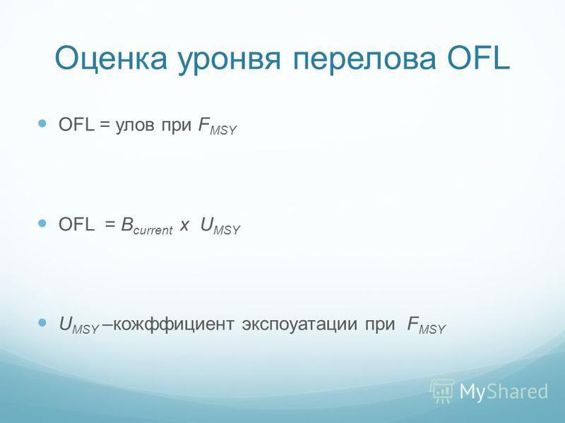 Оценка уровня перелова OFL OFL = улов при F MSY OFL = B current x U MSY U MSY –коэффициент эксплуатации при F MSY