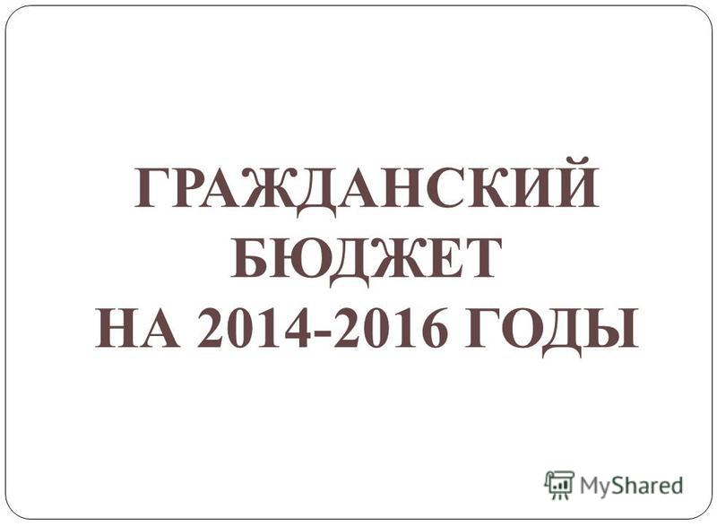 ГРАЖДАНСКИЙ БЮДЖЕТ НА 2014-2016 ГОДЫ