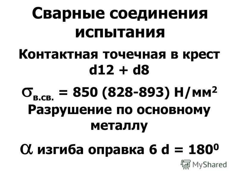 Сварные соединения испытания Контактная точечная в крест d12 + d8 в.св. = 850 (828-893) Н/мм 2 Разрушение по основному металлу изгиба оправка 6 d = 180 0