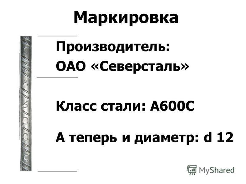 Маркировка Класс стали: А600С А теперь и диаметр: d 12 Производитель: ОАО «Северсталь»
