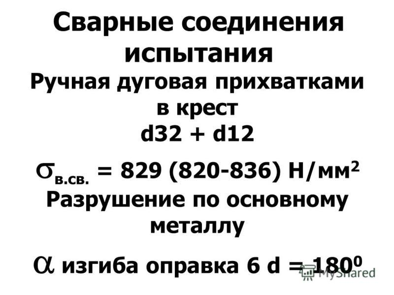 Сварные соединения испытания Ручная дуговая прихватками в крест d32 + d12 в.св. = 829 (820-836) Н/мм 2 Разрушение по основному металлу изгиба оправка 6 d = 180 0