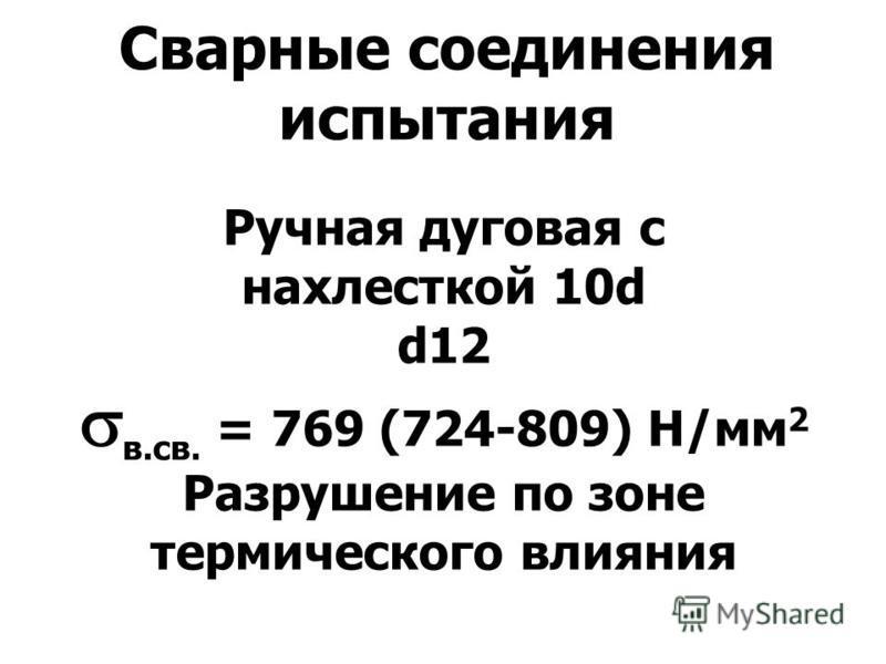 Сварные соединения испытания Ручная дуговая c нахлесткой 10d d12 в.св. = 769 (724-809) Н/мм 2 Разрушение по зоне термического влияния