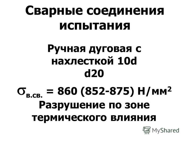 Сварные соединения испытания Ручная дуговая c нахлесткой 10d d20 в.св. = 860 (852-875) Н/мм 2 Разрушение по зоне термического влияния