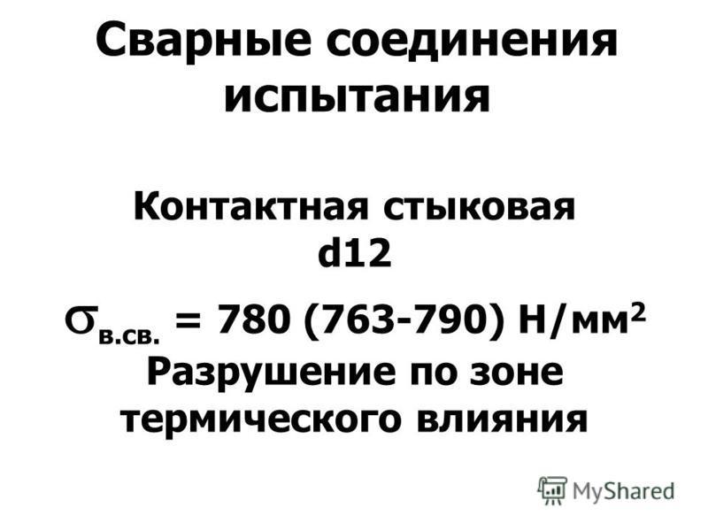 Сварные соединения испытания Контактная стыковая d12 в.св. = 780 (763-790) Н/мм 2 Разрушение по зоне термического влияния