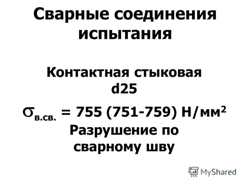 Сварные соединения испытания Контактная стыковая d25 в.св. = 755 (751-759) Н/мм 2 Разрушение по сварному шву