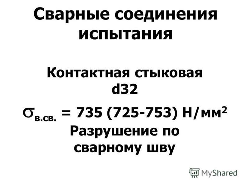 Сварные соединения испытания Контактная стыковая d32 в.св. = 735 (725-753) Н/мм 2 Разрушение по сварному шву