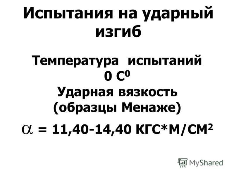 Испытания на ударный изгиб Температура испытаний 0 С 0 Ударная вязкость (образцы Менаже) = 11,40-14,40 КГС*М/СМ 2