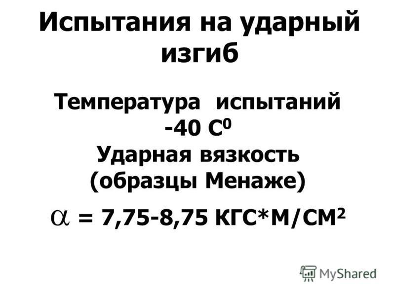 Испытания на ударный изгиб Температура испытаний -40 С 0 Ударная вязкость (образцы Менаже) = 7,75-8,75 КГС*М/СМ 2