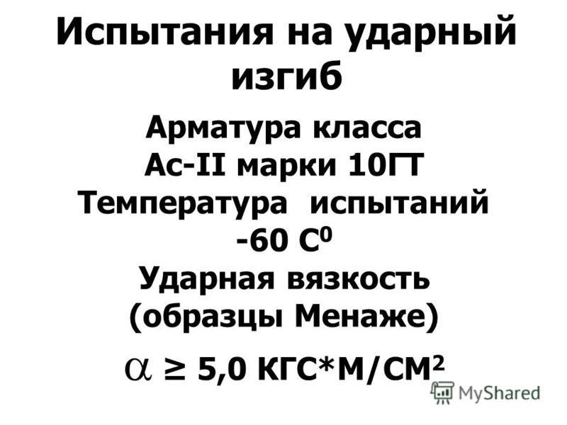 Испытания на ударный изгиб Арматура класса Ас-II марки 10ГТ Температура испытаний -60 С 0 Ударная вязкость (образцы Менаже) 5,0 КГС*М/СМ 2