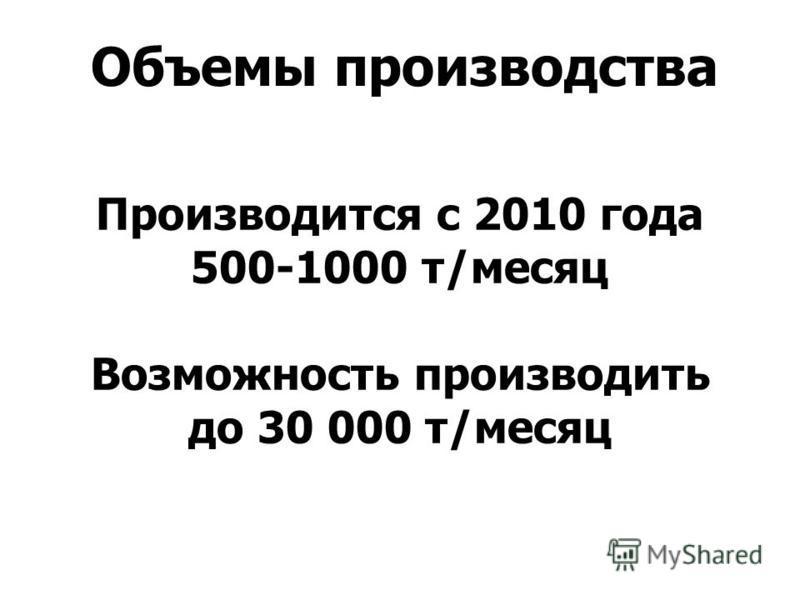 Объемы производства Производится с 2010 года 500-1000 т/месяц Возможность производить до 30 000 т/месяц