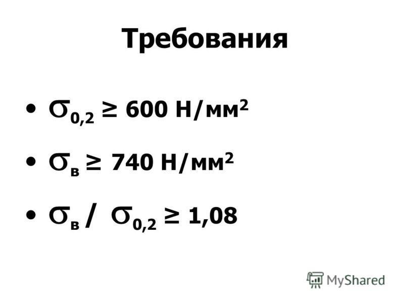 Требования 0,2 600 Н/мм 2 в 740 Н/мм 2 в / 0,2 1,08