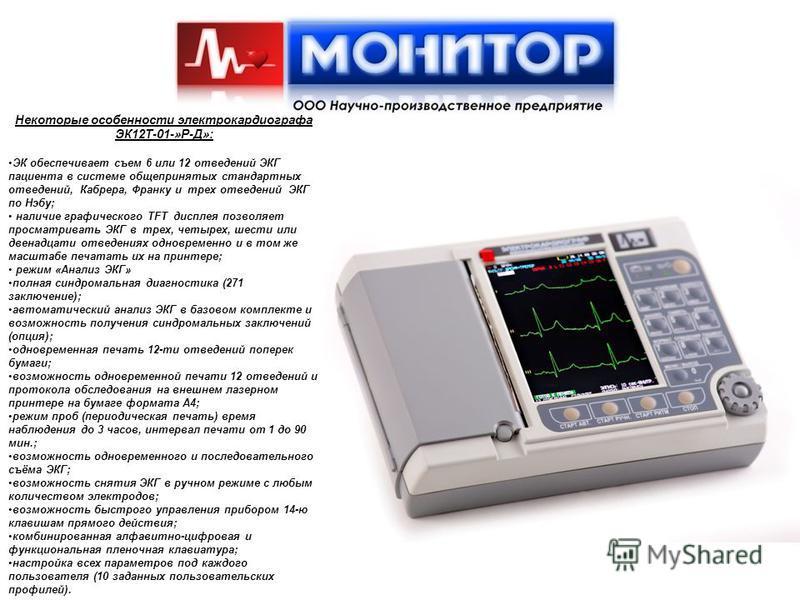 Некоторые особенности электрокардиографа ЭК12Т-01-»Р-Д»: ЭК обеспечивает съем 6 или 12 отведений ЭКГ пациента в системе общепринятых стандартных отведений, Кабрера, Франку и трех отведений ЭКГ по Нэбу; наличие графического TFT дисплея позволяет просм