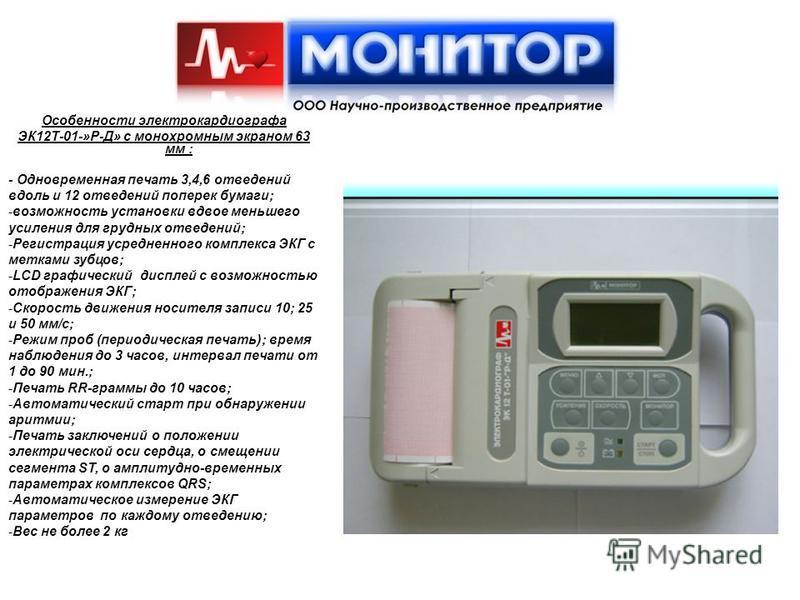 Особенности электрокардиографа ЭК12Т-01-»Р-Д» с монохромным экраном 63 мм : - Одновременная печать 3,4,6 отведений вдоль и 12 отведений поперек бумаги; -возможность установки вдвое меньшего усиления для грудных отведений; -Регистрация усредненного ко