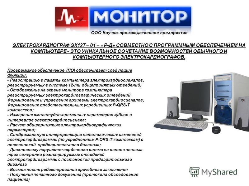 Программное обеспечение (ПО) обеспечивает следующие функции: - Регистрацию в память компьютера электрокардиосигналов, регистрируемых в системе 12-ти общепринятых отведений; - Отображение на экране монитора компьютера регистрируемых электрокардиографи