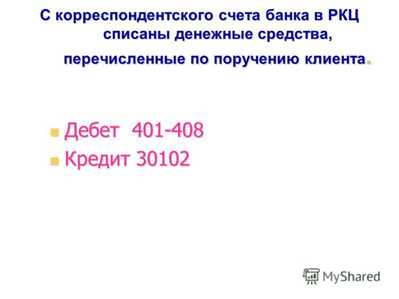 С корреспондентского счета банка в РКЦ списаны денежные средства, перечисленные по поручению клиента. Дебет 401-408 Дебет 401-408 Кредит 30102 Кредит 30102