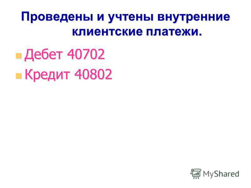 Проведены и учтены внутренние клиентские платежи. Дебет 40702 Дебет 40702 Кредит 40802 Кредит 40802