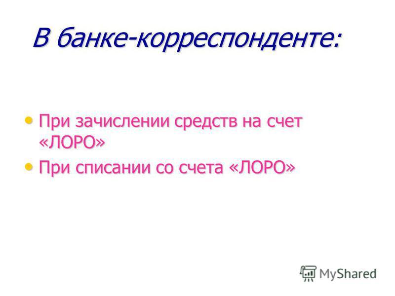 В банке-корреспонденте: При зачислении средств на счет «ЛОРО» При списании со счета «ЛОРО»