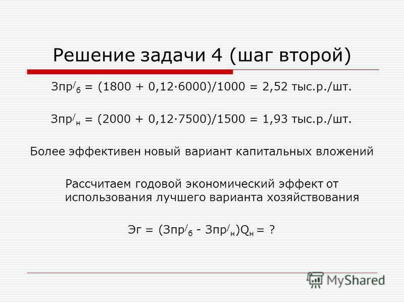 Решение задачи 4 (шаг второй) Зпр / б = (1800 + 0,126000)/1000 = 2,52 тыс.р./шт. Зпр / н = (2000 + 0,127500)/1500 = 1,93 тыс.р./шт. Более эффективен новый вариант капитальных вложений Рассчитаем годовой экономический эффект от использования лучшего в