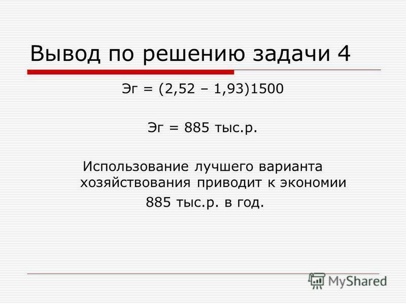 Вывод по решению задачи 4 Эг = (2,52 – 1,93)1500 Эг = 885 тыс.р. Использование лучшего варианта хозяйствования приводит к экономии 885 тыс.р. в год.