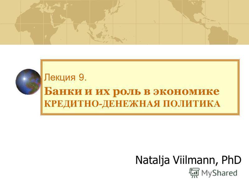 Лекция 9. Банки и их роль в экономике КРЕДИТНО-ДЕНЕЖНАЯ ПОЛИТИКА Natalja Viilmann, PhD