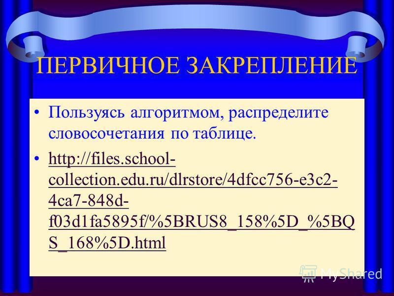 ПЕРВИЧНОЕ ЗАКРЕПЛЕНИЕ Пользуясь алгоритмом, распределите словосочетания по таблице. http://files.school- collection.edu.ru/dlrstore/4dfcc756-e3c2- 4ca7-848d- f03d1fa5895f/%5BRUS8_158%5D_%5BQ S_168%5D.htmlhttp://files.school- collection.edu.ru/dlrstor
