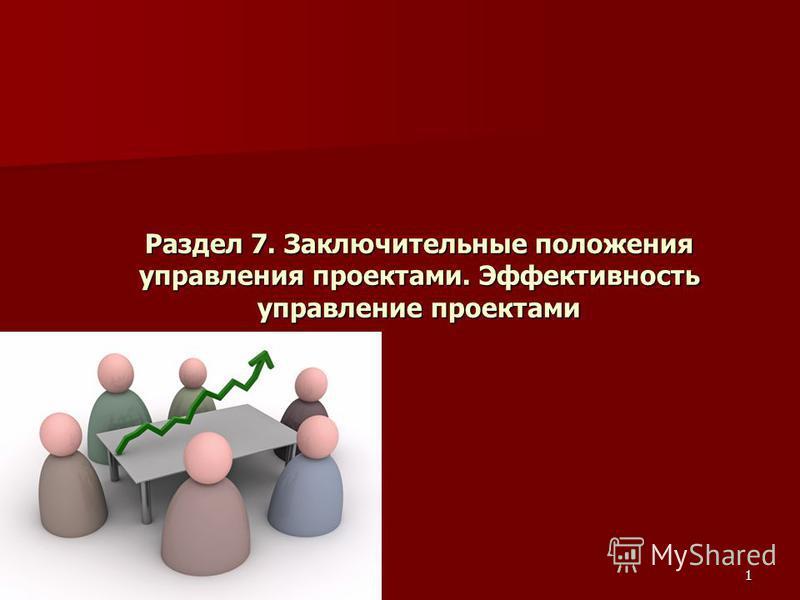 1 Раздел 7. Заключительные положения управления проектами. Эффективность управление проектами