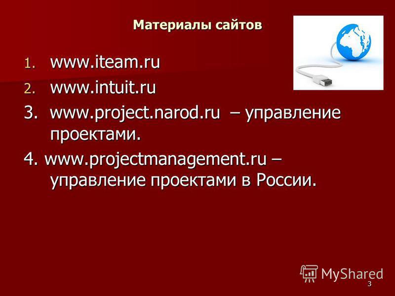 3 Материалы сайтов 1. www.iteam.ru 2. www.intuit.ru 3. www.project.narod.ru – управление проектами. 4. www.projectmanagement.ru – управление проектами в России.
