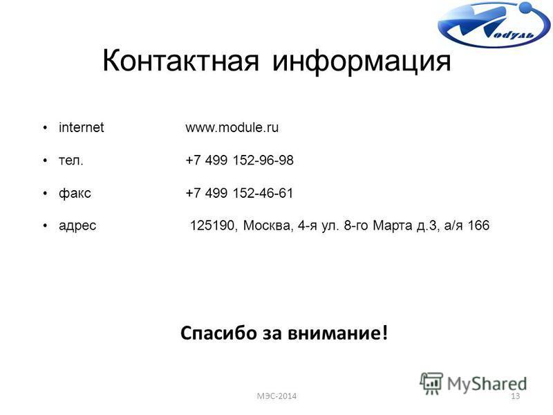 Контактная информация internetwww.module.ru тел.+7 499 152-96-98 факс+7 499 152-46-61 адрес 125190, Москва, 4-я ул. 8-го Марта д.3, а/я 166 Спасибо за внимание! 13МЭС-2014