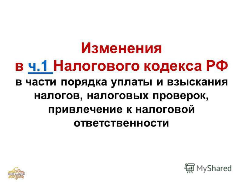 Изменения в ч.1 Налогового кодекса РФ в части порядка уплаты и взыскания налогов, налоговых проверок, привлечение к налоговой ответственностич.1