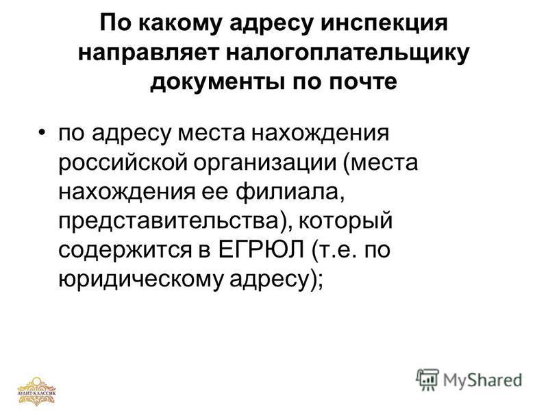 По какому адресу инспекция направляет налогоплательщику документы по почте по адресу места нахождения российской организации (места нахождения ее филиала, представительства), который содержится в ЕГРЮЛ (т.е. по юридическому адресу);