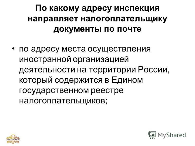 По какому адресу инспекция направляет налогоплательщику документы по почте по адресу места осуществления иностранной организацией деятельности на территории России, который содержится в Едином государственном реестре налогоплательщиков;