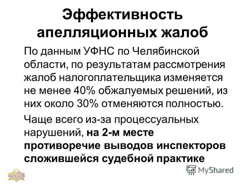 Эффективность апелляционных жалоб По данным УФНС по Челябинской области, по результатам рассмотрения жалоб налогоплательщика изменяется не менее 40% обжалуемых решений, из них около 30% отменяются полностью. Чаще всего из-за процессуальных нарушений,