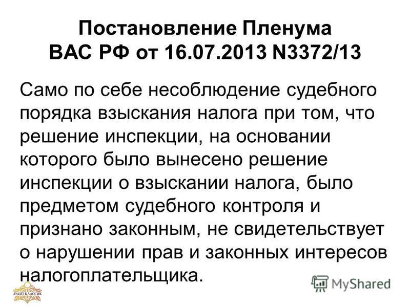 Постановление Пленума ВАС РФ от 16.07.2013 N3372/13 Само по себе несоблюдение судебного порядка взыскания налога при том, что решение инспекции, на основании которого было вынесено решение инспекции о взыскании налога, было предметом судебного контро