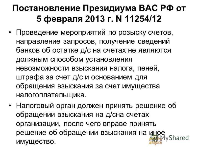 Постановление Президиума ВАС РФ от 5 февраля 2013 г. N 11254/12 Проведение мероприятий по розыску счетов, направление запросов, получение сведений банков об остатке д/с на счетах не являются должным способом установления невозможности взыскания налог