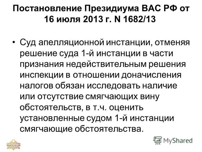 Постановление Президиума ВАС РФ от 16 июля 2013 г. N 1682/13 Суд апелляционной инстанции, отменяя решение суда 1-й инстанции в части признания недействительным решения инспекции в отношении доначисления налогов обязан исследовать наличие или отсутств