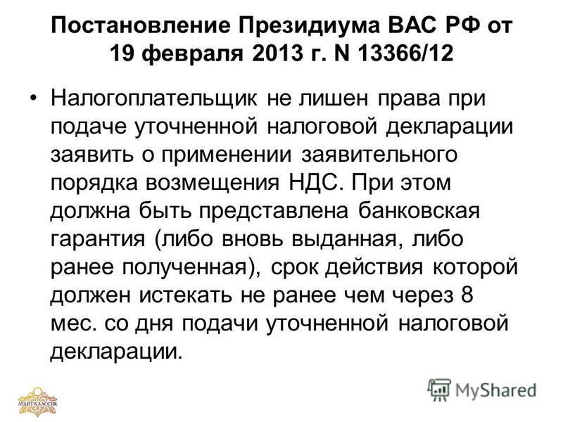 Постановление Президиума ВАС РФ от 19 февраля 2013 г. N 13366/12 Налогоплательщик не лишен права при подаче уточненной налоговой декларации заявить о применении заявительного порядка возмещения НДС. При этом должна быть представлена банковская гарант