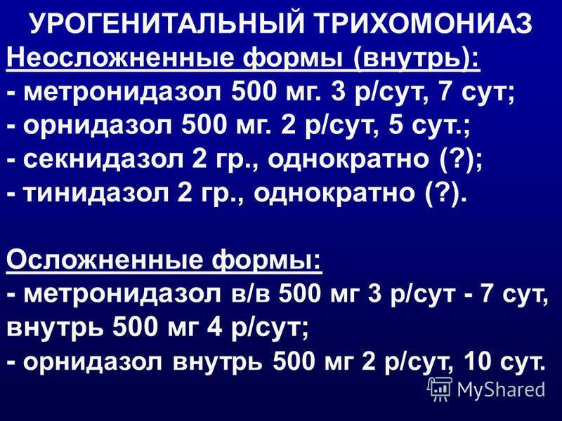 УРОГЕНИТАЛЬНЫЙ ТРИХОМОНИАЗ Неосложненные формы (внутрь): - метронидазол 500 мг. 3 р/сут, 7 сут; - орнидазол 500 мг. 2 р/сут, 5 сут.; - секнидазол 2 гр., однократно (?); - тинидазол 2 гр., однократно (?). Осложненные формы: - метронидазол в/в 500 мг 3