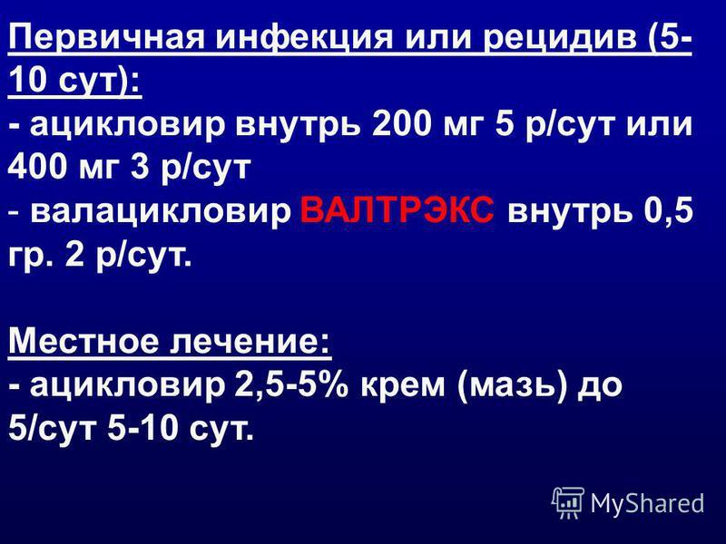 Первичная инфекция или рецидив (5- 10 сут): - ацикловир внутрь 200 мг 5 р/сут или 400 мг 3 р/сут - валацикловир ВАЛТРЭКС внутрь 0,5 гр. 2 р/сут. Местное лечение: - ацикловир 2,5-5% крем (мазь) до 5/сут 5-10 сут.
