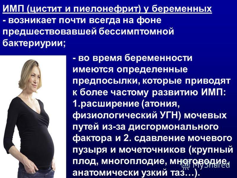 - во время беременности имеются определенные предпосылки, которые приводят к более частому развитию ИМП: 1. расширение (атония, физиологический УГН) мочевых путей из-за дисгормонального фактора и 2. сдавление мочевого пузыря и мочеточников (крупный п