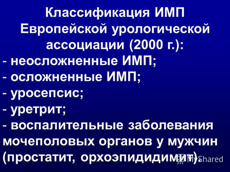 Классификация ИМП Европейской урологической ассоциации (2000 г.): - неосложненные ИМП; - осложненные ИМП; - уросепсис; - уретрит; - воспалительные заболевания мочеполовых органов у мужчин (простатит, орхоэпидидимит).