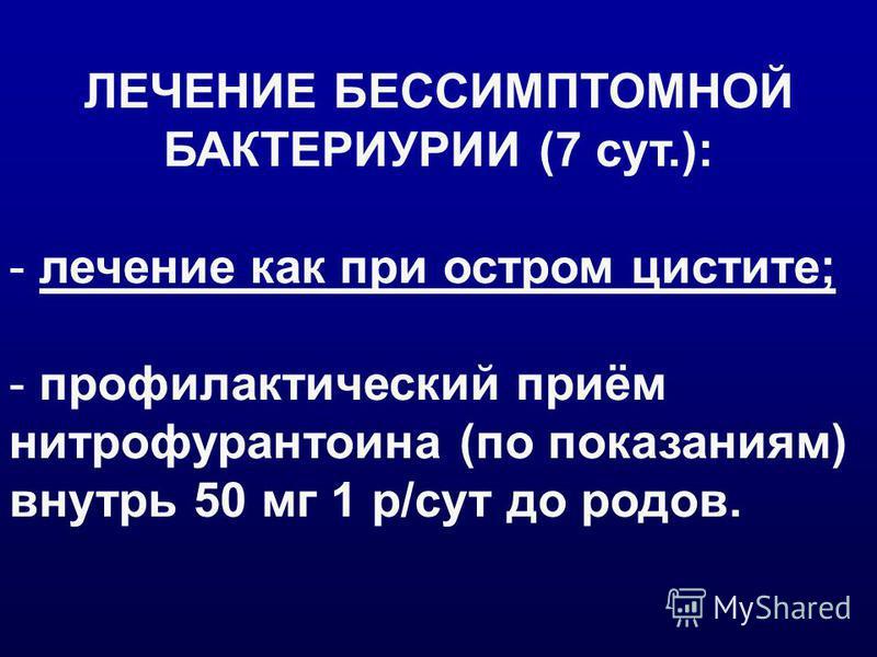 ЛЕЧЕНИЕ БЕССИМПТОМНОЙ БАКТЕРИУРИИ (7 сут.): - лечение как при остром цистите; - профилактический приём нитрофурантоина (по показаниям) внутрь 50 мг 1 р/сут до родов.