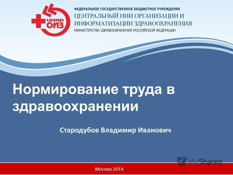 Нормирование труда в здравоохранении Стародубов Владимир Иванович Москва 2014