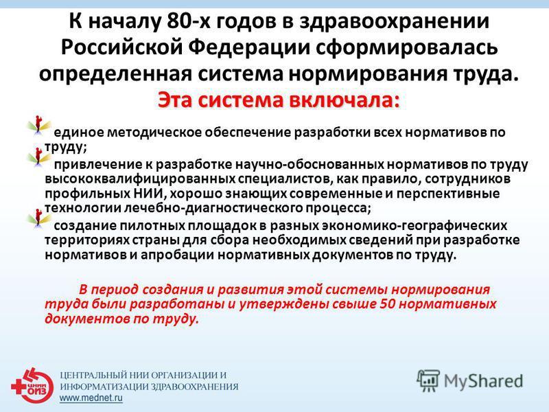 Эта система включала: К началу 80-х годов в здравоохранении Российской Федерации сформировалась определенная система нормирования труда. Эта система включала: единое методическое обеспечение разработки всех нормативов по труду; привлечение к разработ