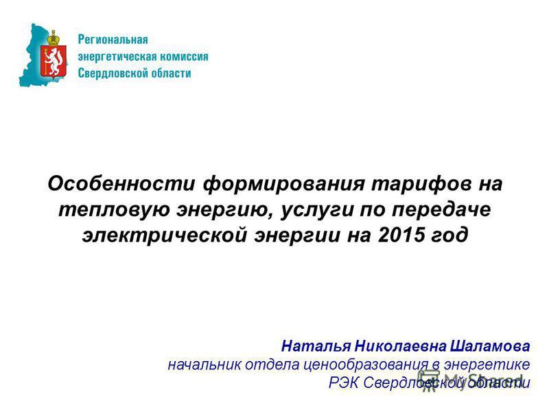 Особенности формирования тарифов на тепловую энергию, услуги по передаче электрической энергии на 2015 год Наталья Николаевна Шаламова начальник отдела ценообразования в энергетике РЭК Свердловской области