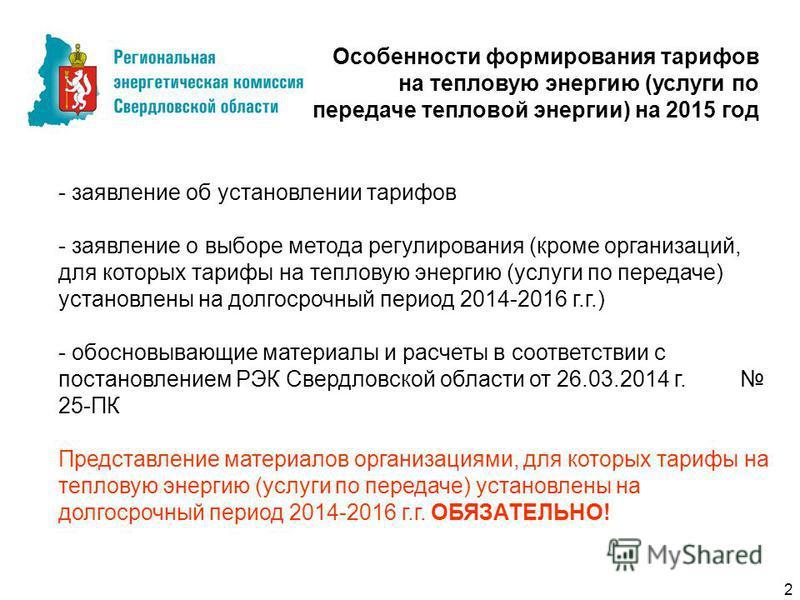 - заявление об установлении тарифов - заявление о выборе метода регулирования (кроме организаций, для которых тарифы на тепловую энергию (услуги по передаче) установлены на долгосрочный период 2014-2016 г.г.) - обосновывающие материалы и расчеты в со
