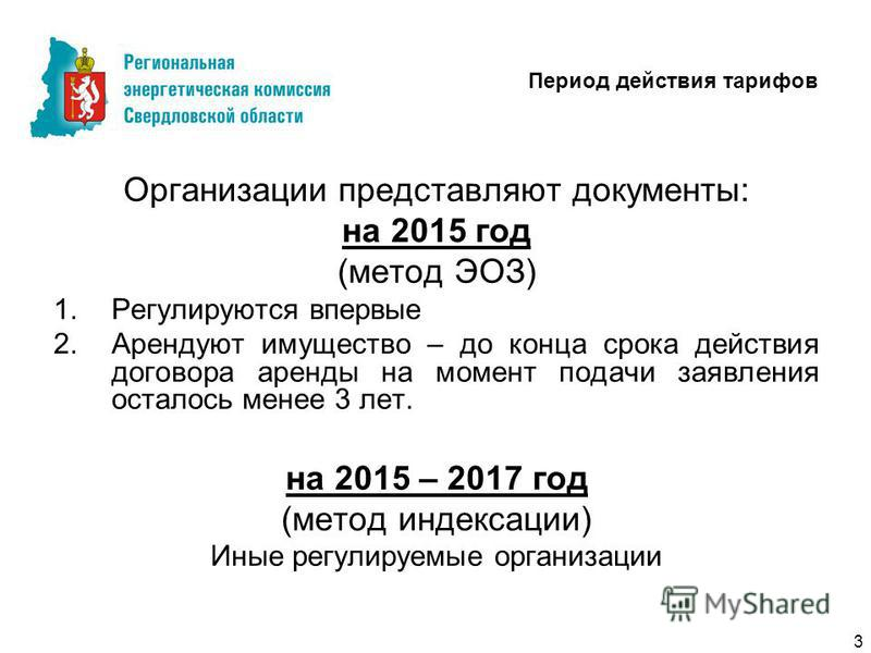 Период действия тарифов Организации представляют документы: на 2015 год (метод ЭОЗ) 1. Регулируются впервые 2. Арендуют имущество – до конца срока действия договора аренды на момент подачи заявления осталось менее 3 лет. на 2015 – 2017 год (метод инд