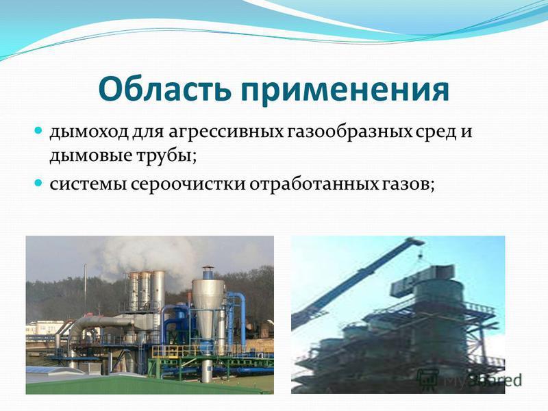 Область применения дымоход для агрессивных газообразных сред и дымовые трубы; системы сероочистки отработанных газов;