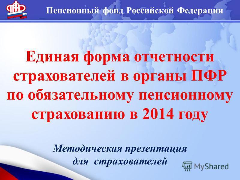 Пенсионный фонд Российской Федерации Единая форма отчетности страхователей в органы ПФР по обязательному пенсионному страхованию в 2014 году Методическая презентация для страхователей