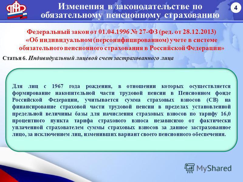 Изменения в законодательстве по обязательному пенсионному страхованию 4 Федеральный закон от 01.04.1996 27-ФЗ (ред. от 28.12.2013) «Об индивидуальном (персонифицированном) учете в системе обязательного пенсионного страхования в Российской Федерации»